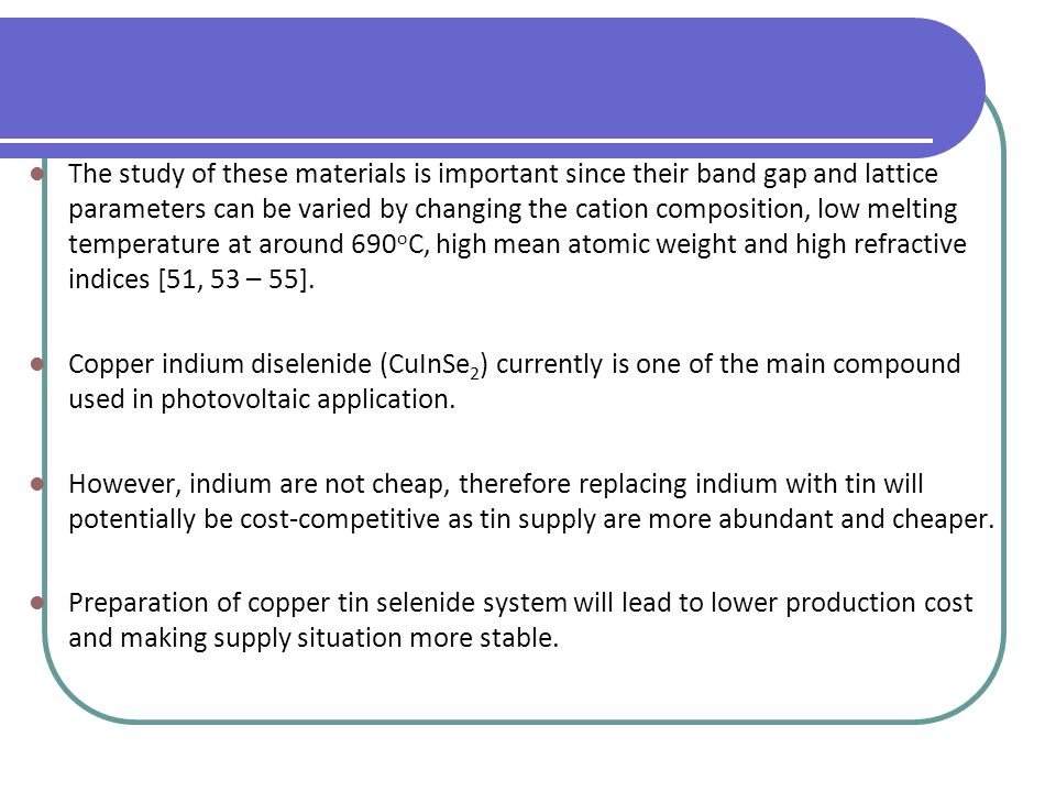 The study of these materials is important since their band gap and lattice parameters can be varied by changing the cation composition, low melting temperature at around 690oC, high mean atomic weight and high refractive indices [51, 53 – 55].